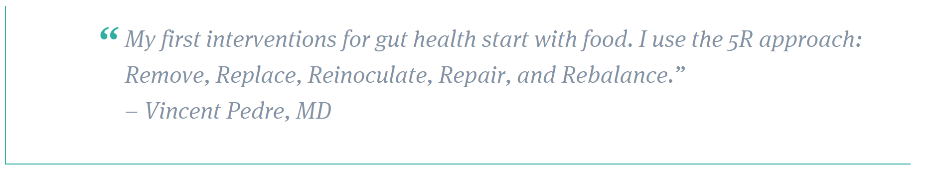 "My first interventions for gut health start with food. I use the 5R approach: Remove, Replace, Reinoculate, Repair, and Rebalance."" – Vincent Pedre, MD"